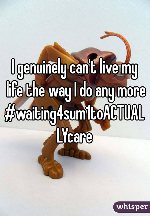 I genuinely can't live my life the way I do any more #waiting4sum1toACTUALLYcare