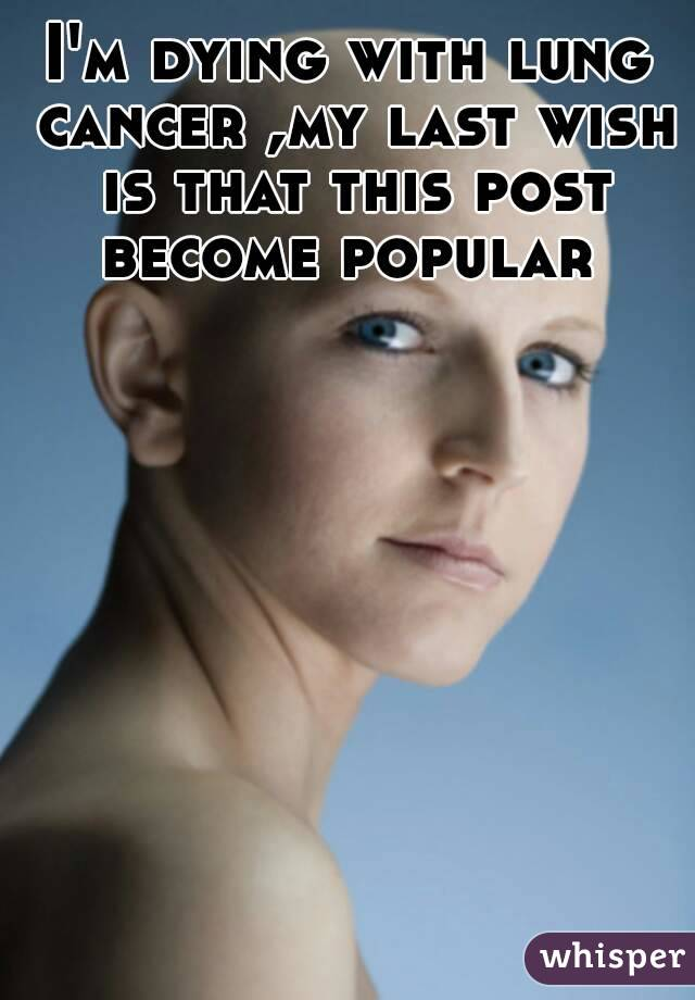 I'm dying with lung cancer ,my last wish is that this post become popular