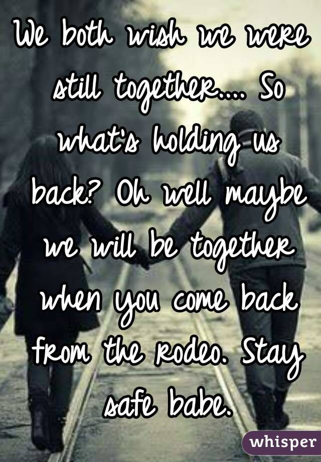 We both wish we were still together.... So what's holding us back? Oh well maybe we will be together when you come back from the rodeo. Stay safe babe.