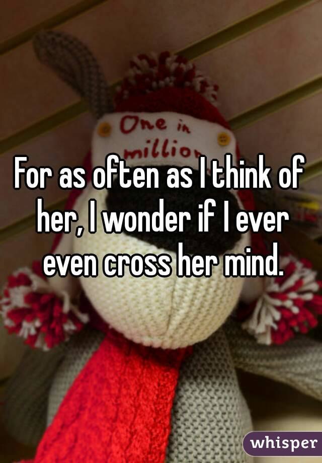 For as often as I think of her, I wonder if I ever even cross her mind.