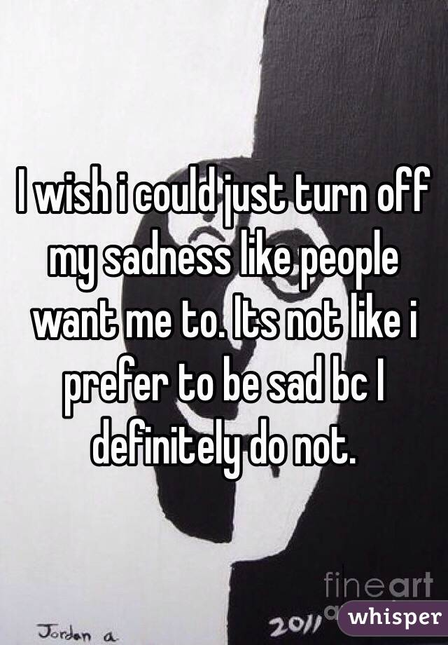 I wish i could just turn off my sadness like people want me to. Its not like i prefer to be sad bc I definitely do not.