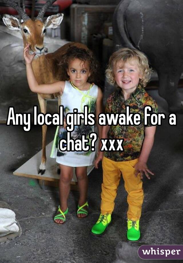 Any local girls awake for a chat? xxx