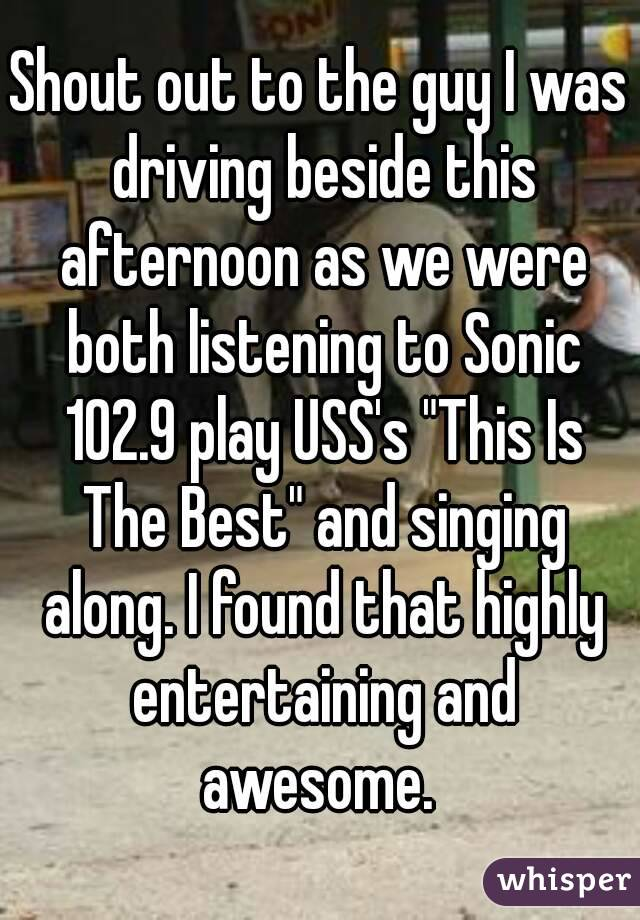 """Shout out to the guy I was driving beside this afternoon as we were both listening to Sonic 102.9 play USS's """"This Is The Best"""" and singing along. I found that highly entertaining and awesome."""