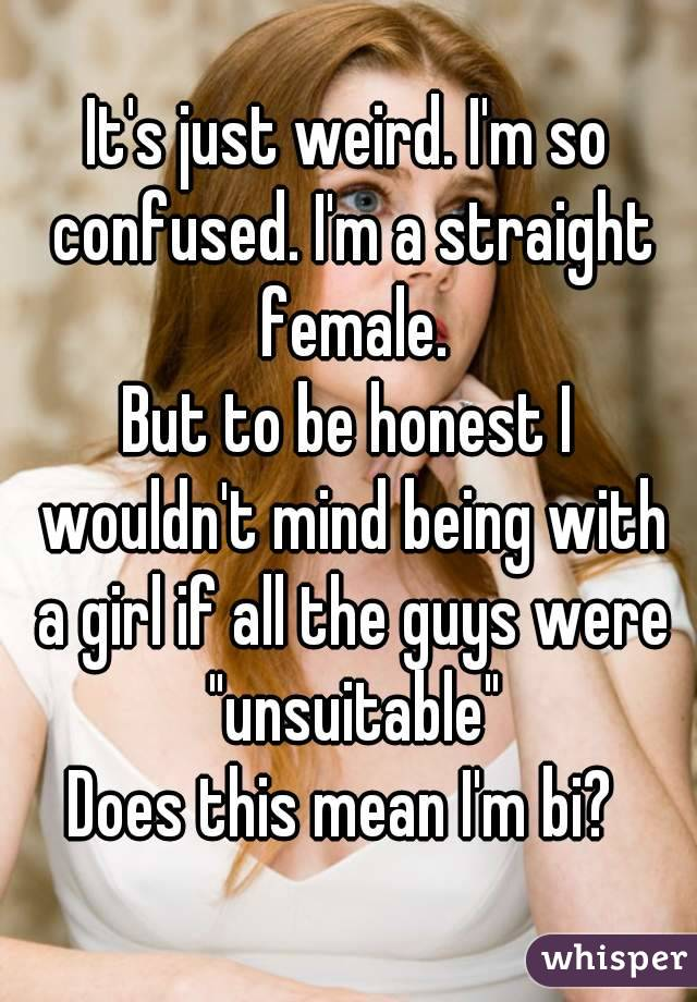 "It's just weird. I'm so confused. I'm a straight female. But to be honest I wouldn't mind being with a girl if all the guys were ""unsuitable"" Does this mean I'm bi?"