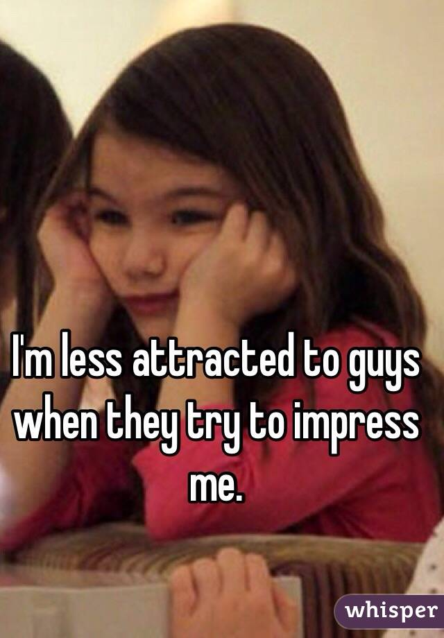 I'm less attracted to guys when they try to impress me.