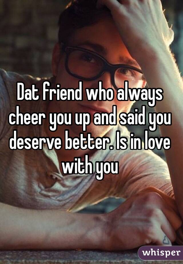 Dat friend who always cheer you up and said you deserve better. Is in love with you