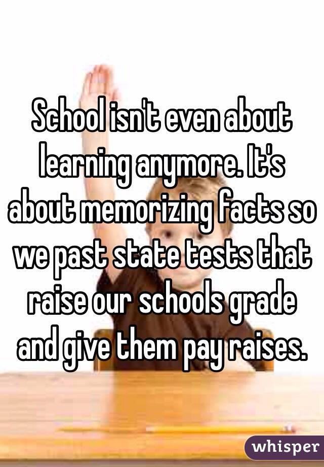 School isn't even about learning anymore. It's about memorizing facts so we past state tests that raise our schools grade and give them pay raises.