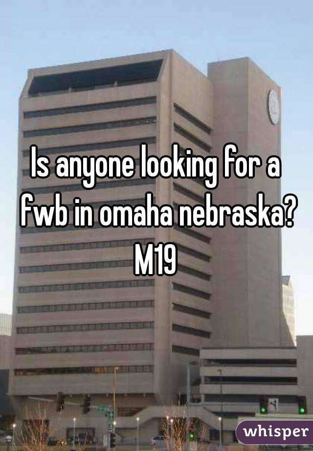 Is anyone looking for a fwb in omaha nebraska? M19