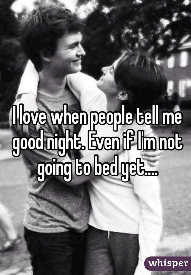 I love when people tell me good night. Even if I'm not going to bed yet....