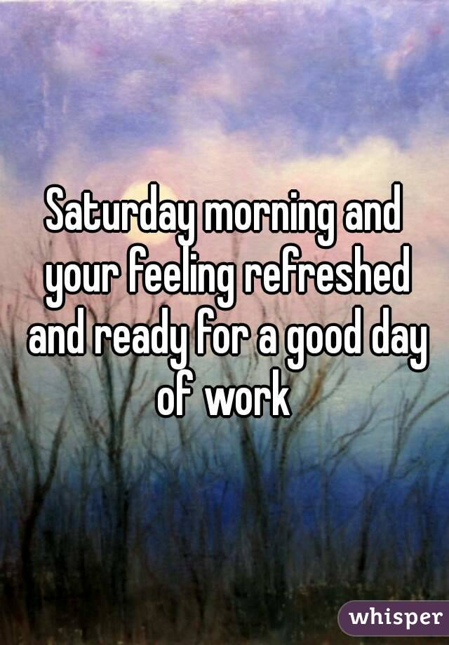 Saturday morning and your feeling refreshed and ready for a good day of work