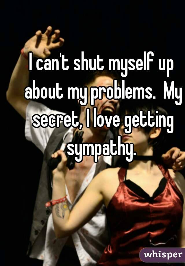 I can't shut myself up about my problems.  My secret, I love getting sympathy.