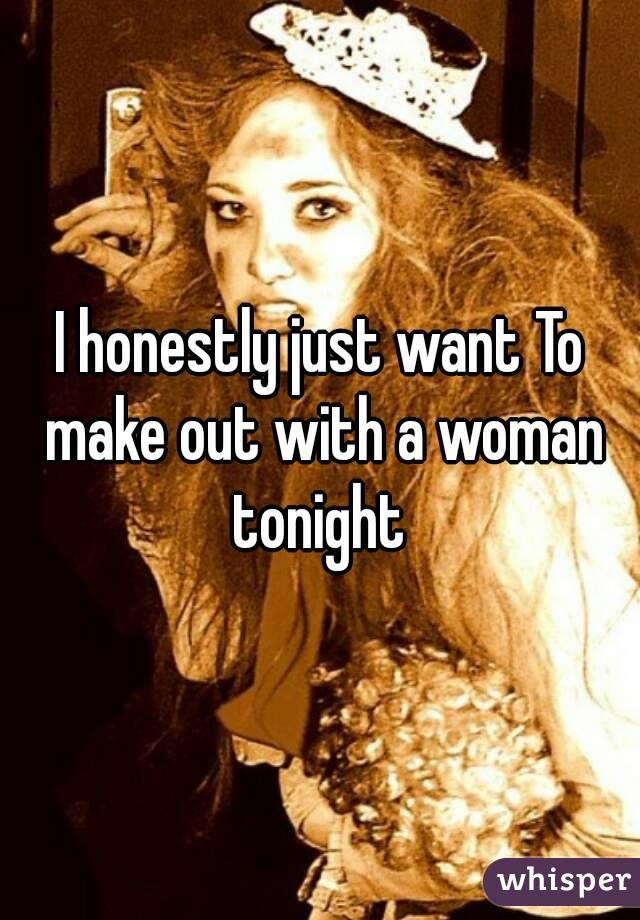 I honestly just want To make out with a woman tonight