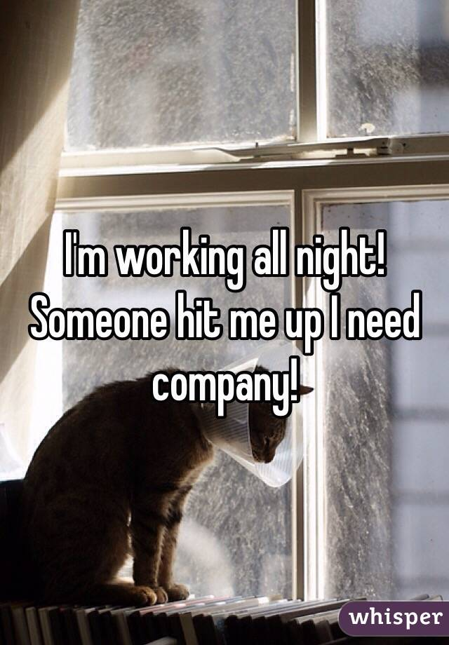 I'm working all night! Someone hit me up I need company!