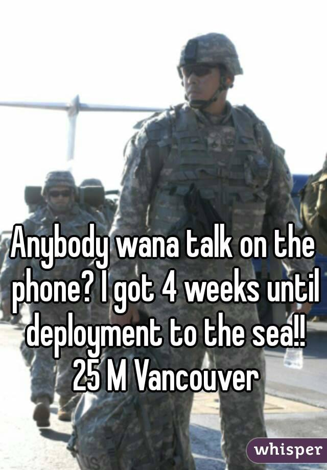 Anybody wana talk on the phone? I got 4 weeks until deployment to the sea!! 25 M Vancouver