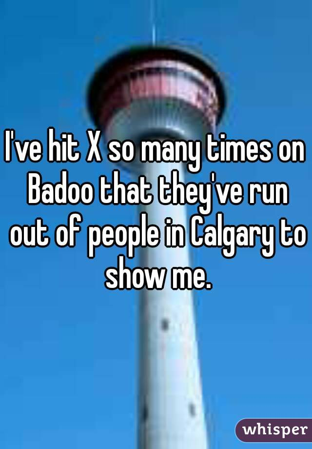I've hit X so many times on Badoo that they've run out of people in Calgary to show me.