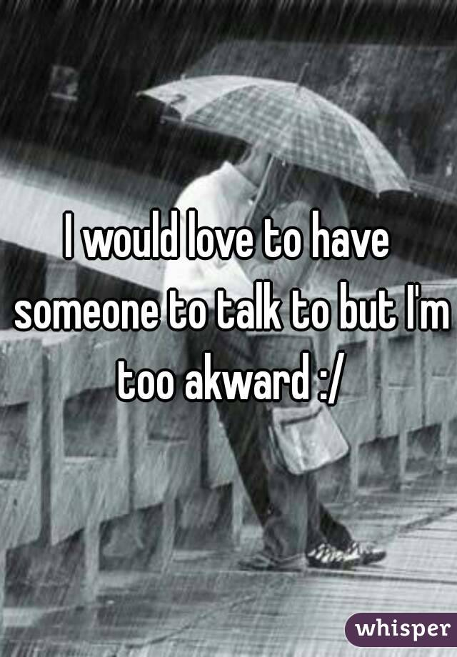 I would love to have someone to talk to but I'm too akward :/