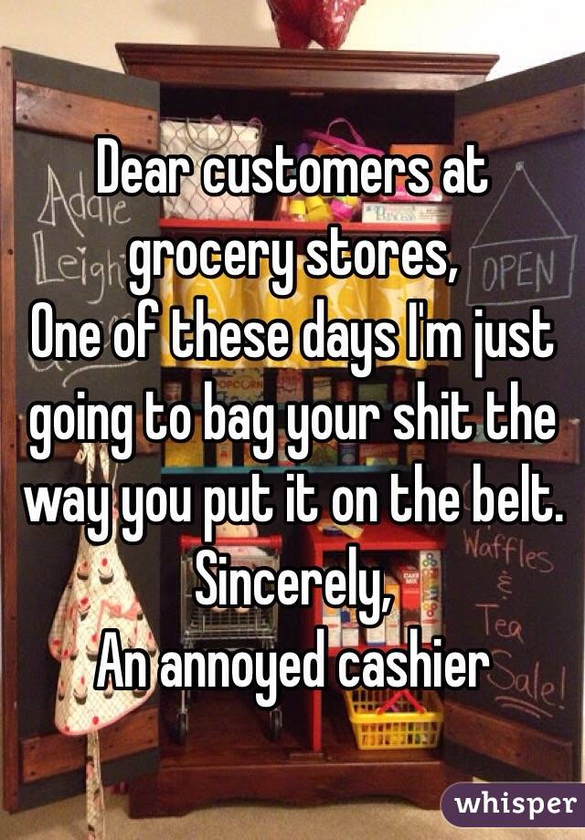 Dear customers at grocery stores, One of these days I'm just going to bag your shit the way you put it on the belt.  Sincerely,  An annoyed cashier