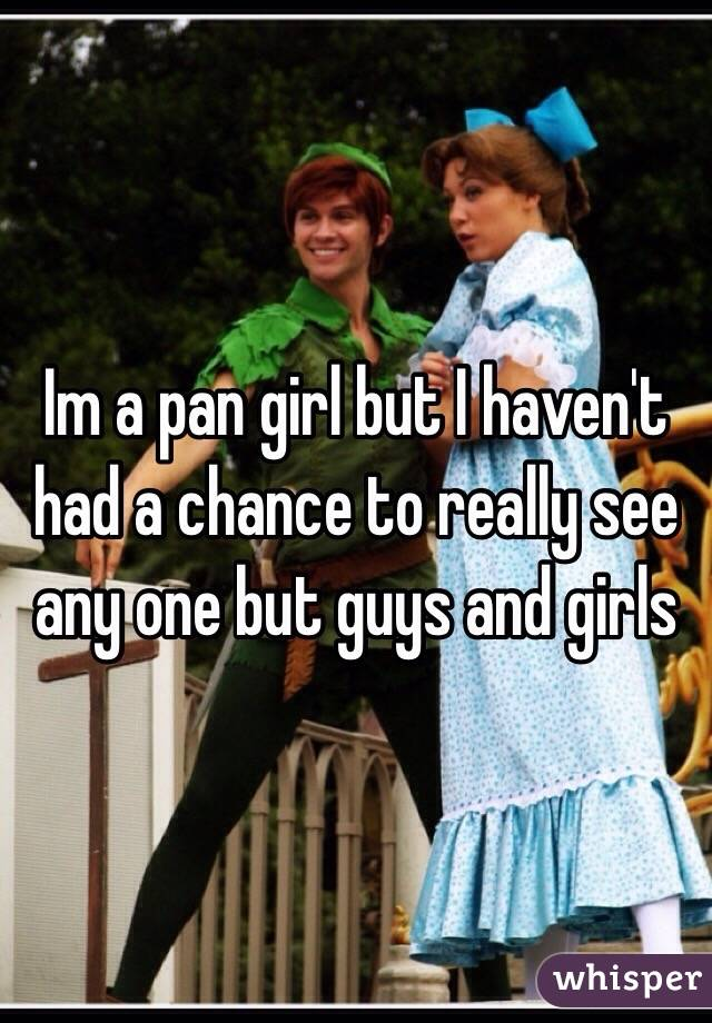 Im a pan girl but I haven't had a chance to really see any one but guys and girls