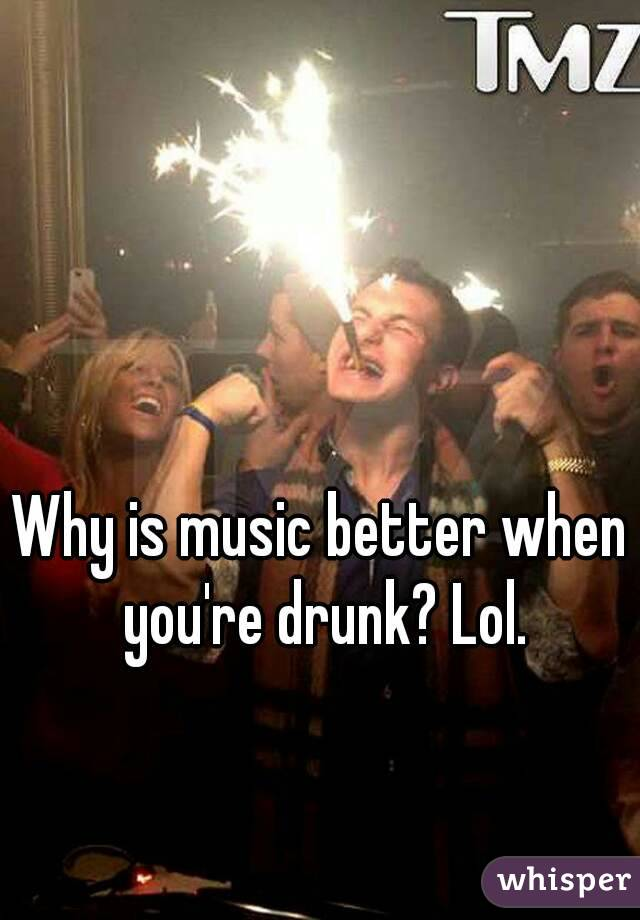 Why is music better when you're drunk? Lol.