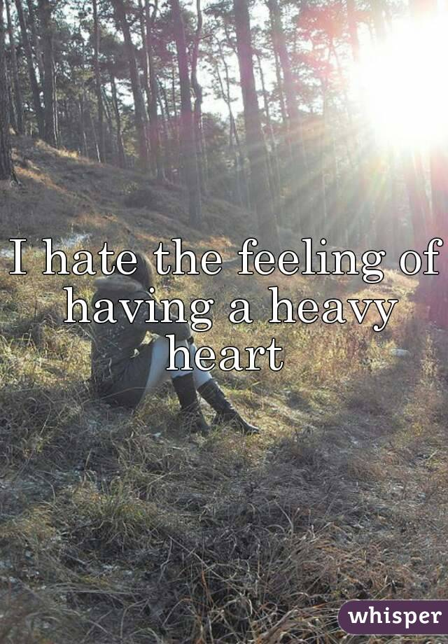 I hate the feeling of having a heavy heart