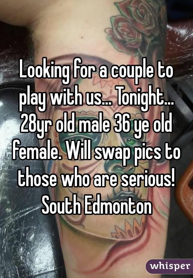 Looking for a couple to play with us... Tonight... 28yr old male 36 ye old female. Will swap pics to those who are serious! South Edmonton