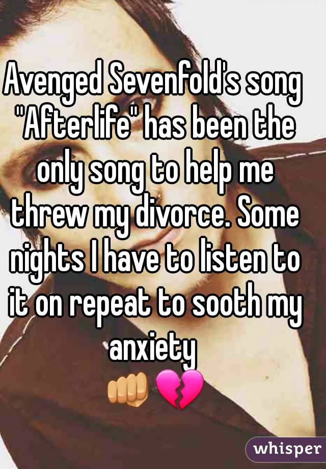 "Avenged Sevenfold's song ""Afterlife"" has been the only song to help me threw my divorce. Some nights I have to listen to it on repeat to sooth my anxiety  👊💔"