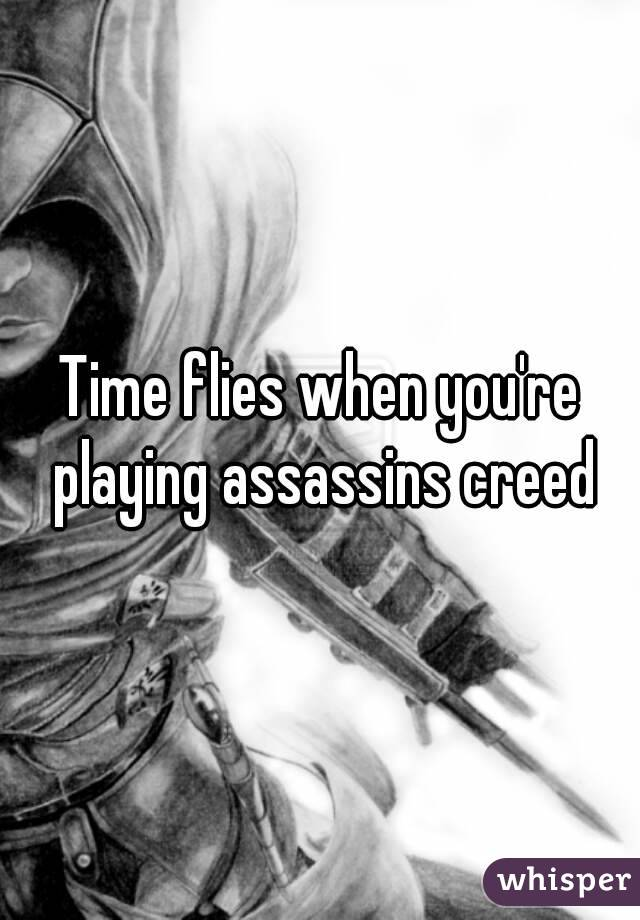 Time flies when you're playing assassins creed