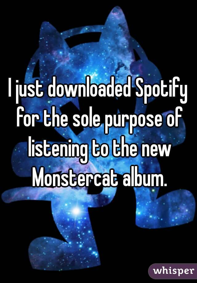 I just downloaded Spotify for the sole purpose of listening to the new Monstercat album.