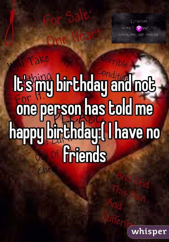 It's my birthday and not one person has told me happy birthday:( I have no friends