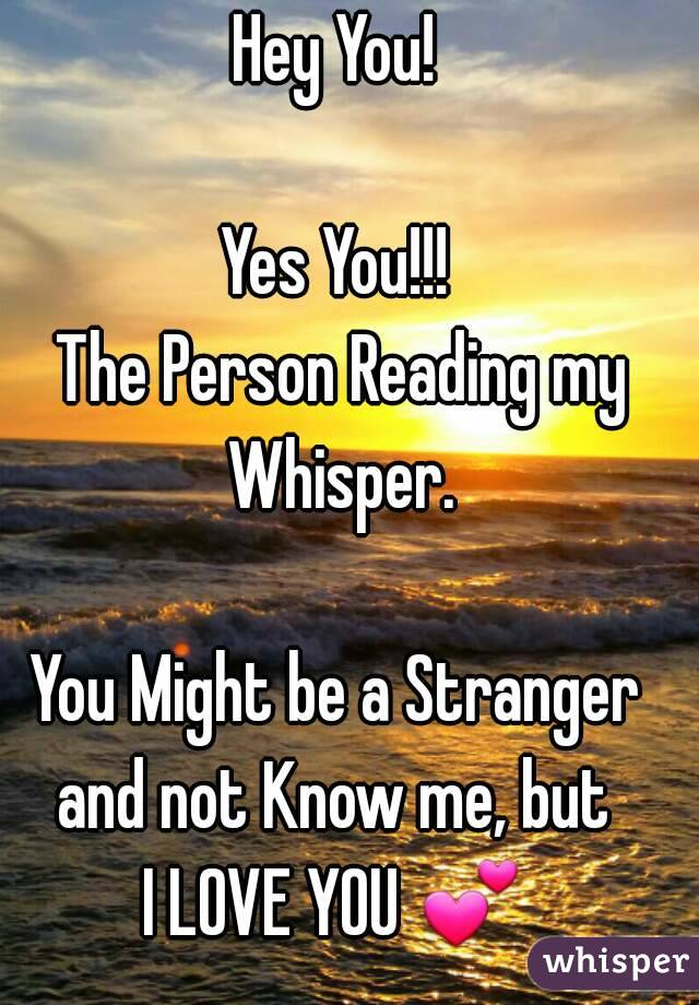 Hey You!  Yes You!!!  The Person Reading my Whisper.  You Might be a Stranger and not Know me, but  I LOVE YOU 💕