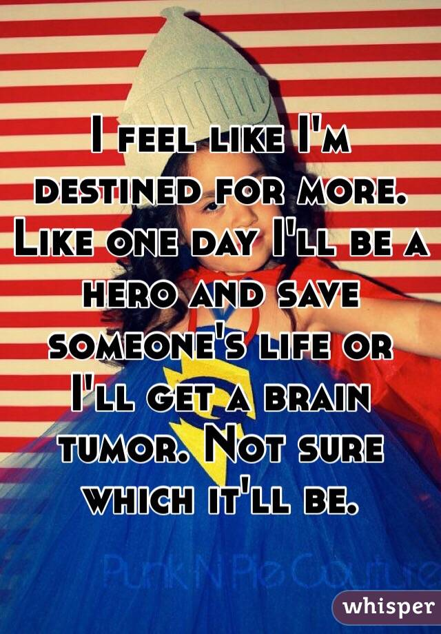I feel like I'm destined for more. Like one day I'll be a hero and save someone's life or I'll get a brain tumor. Not sure which it'll be.