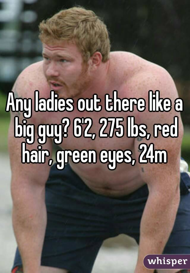 Any ladies out there like a big guy? 6'2, 275 lbs, red hair, green eyes, 24m