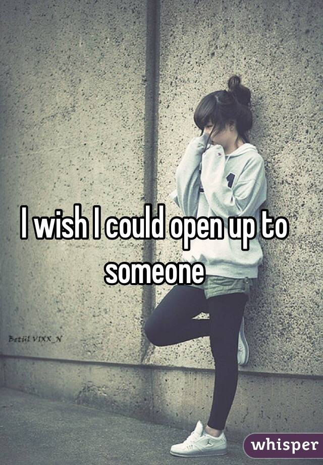 I wish I could open up to someone