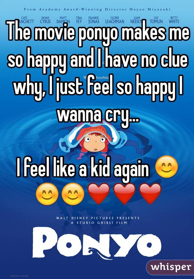 The movie ponyo makes me so happy and I have no clue why, I just feel so happy I wanna cry...   I feel like a kid again 😊😊😊❤️❤️❤️