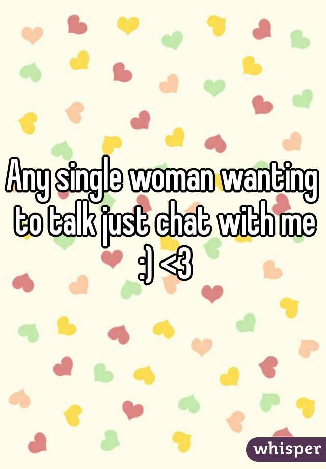 Any single woman wanting to talk just chat with me :) <3