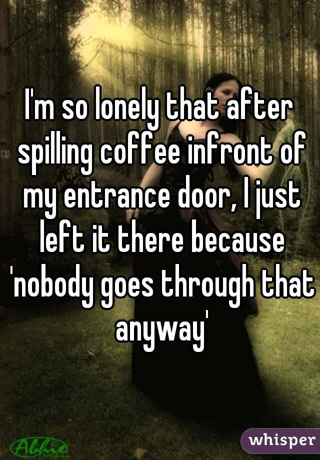 I'm so lonely that after spilling coffee infront of my entrance door, I just left it there because 'nobody goes through that anyway'