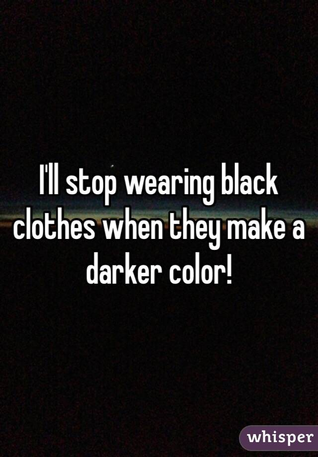 I'll stop wearing black clothes when they make a darker color!
