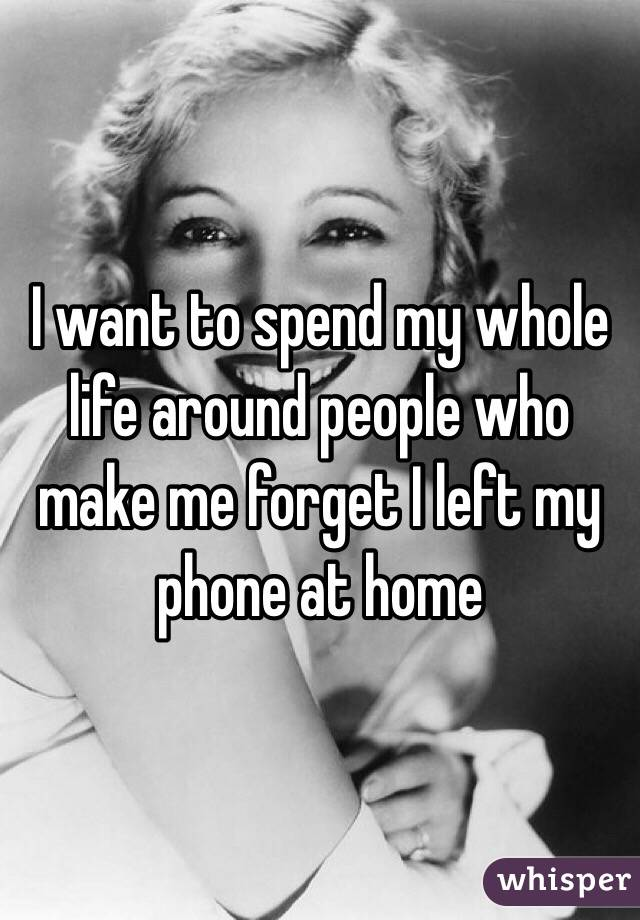 I want to spend my whole life around people who make me forget I left my phone at home