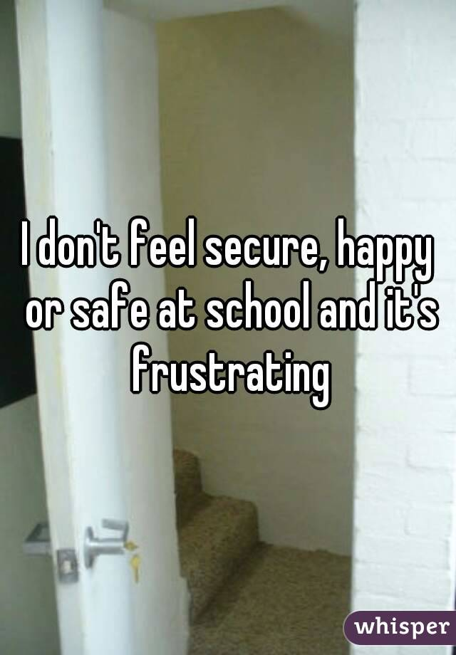 I don't feel secure, happy or safe at school and it's frustrating