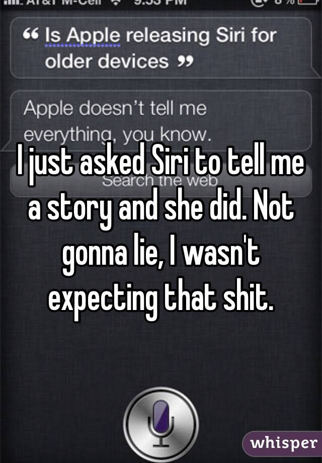 I just asked Siri to tell me a story and she did. Not gonna lie, I wasn't expecting that shit.
