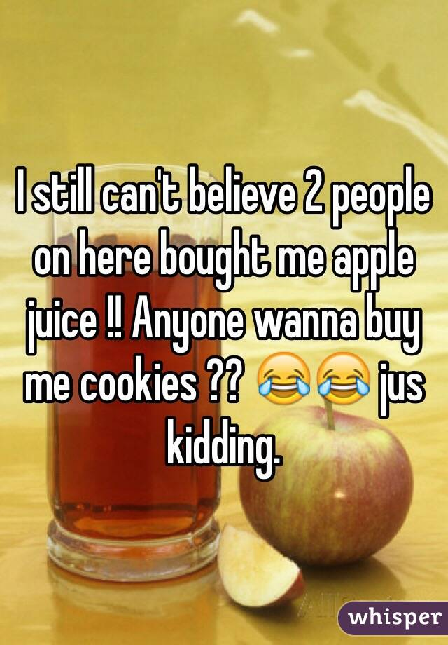 I still can't believe 2 people on here bought me apple juice !! Anyone wanna buy me cookies ?? 😂😂 jus kidding.