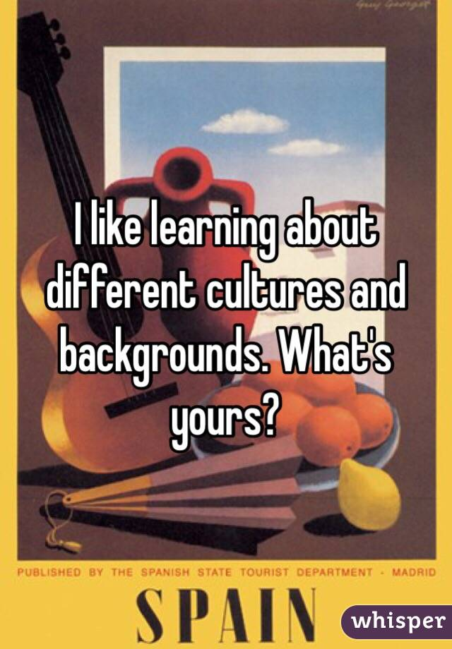 I like learning about different cultures and backgrounds. What's yours?