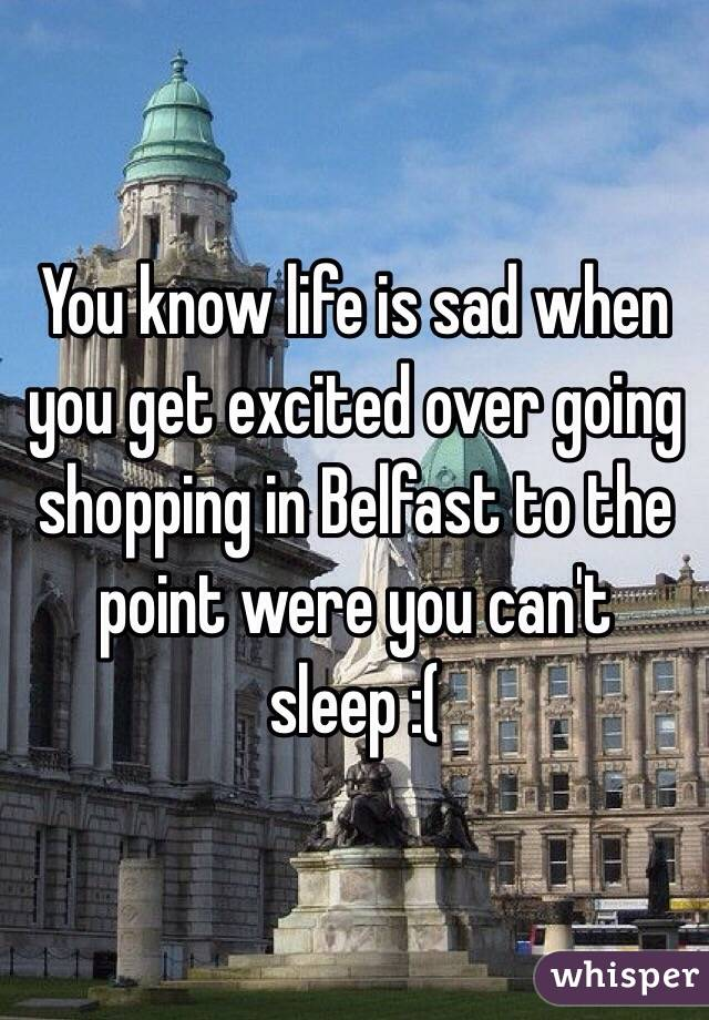You know life is sad when you get excited over going shopping in Belfast to the point were you can't sleep :(