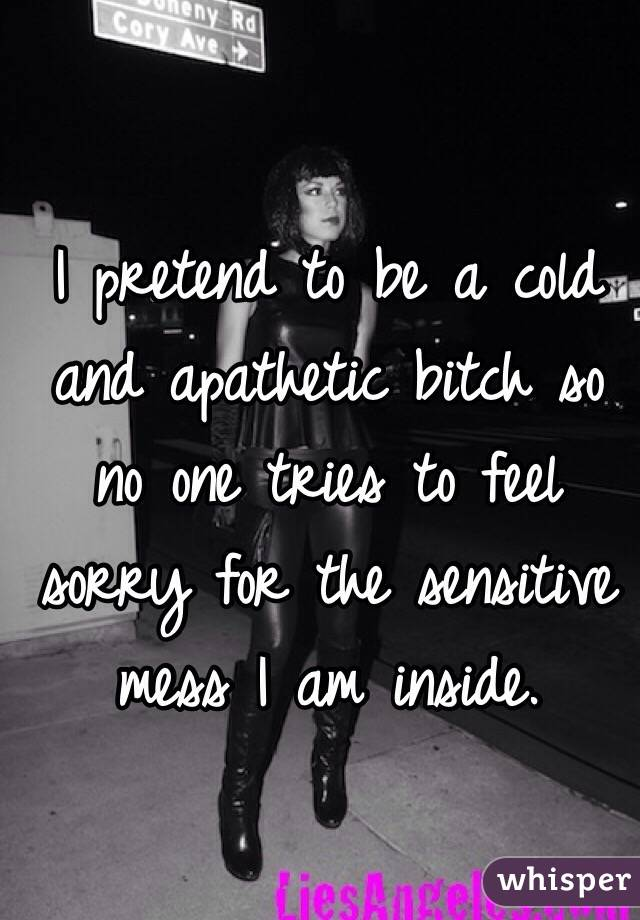 I pretend to be a cold and apathetic bitch so no one tries to feel sorry for the sensitive mess I am inside.