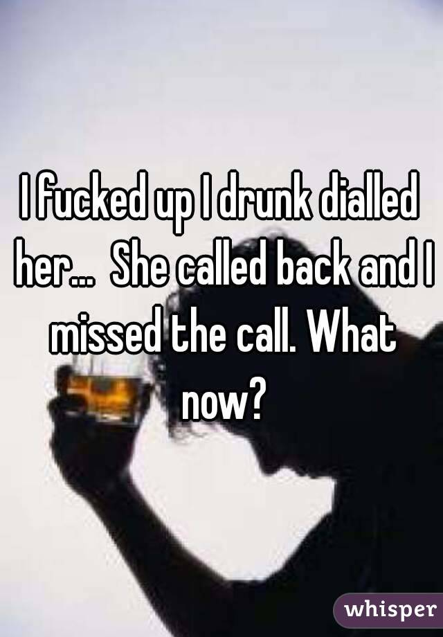 I fucked up I drunk dialled her...  She called back and I missed the call. What now?