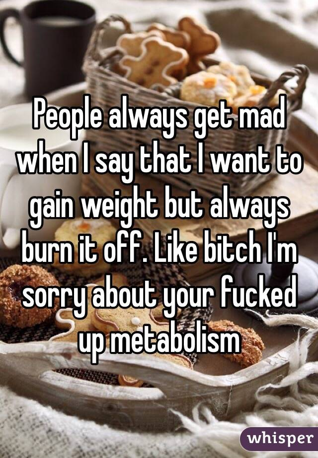 People always get mad when I say that I want to gain weight but always burn it off. Like bitch I'm sorry about your fucked up metabolism
