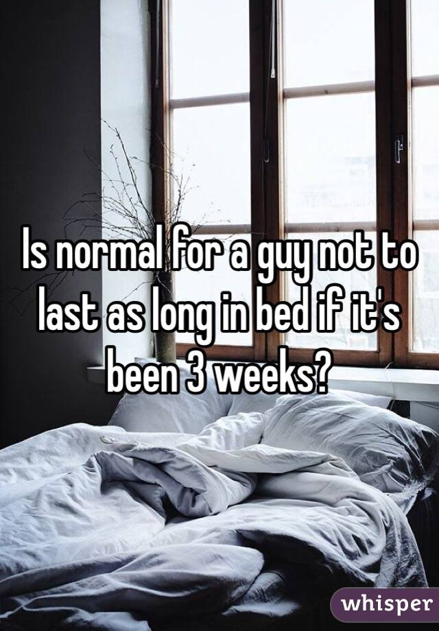 Is normal for a guy not to last as long in bed if it's been 3 weeks?