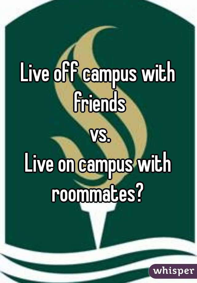 Live off campus with friends  vs. Live on campus with roommates?