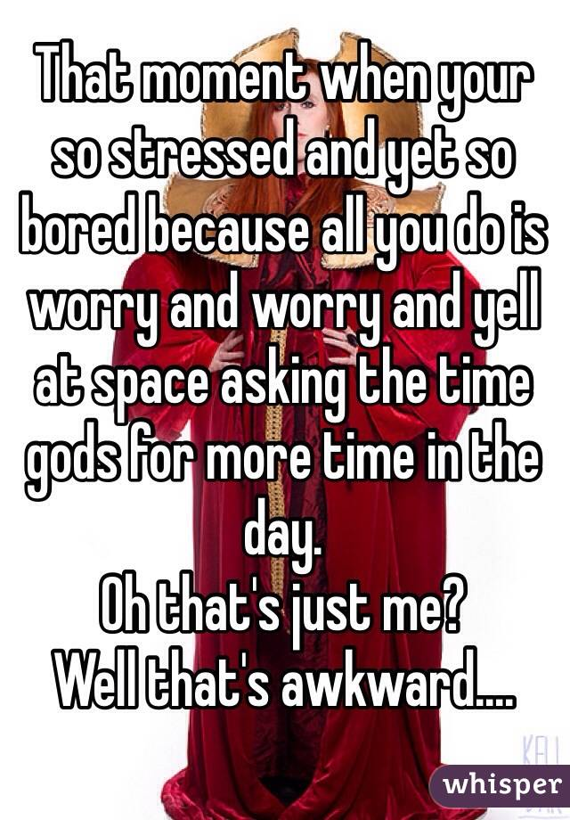 That moment when your so stressed and yet so bored because all you do is worry and worry and yell at space asking the time gods for more time in the day. Oh that's just me? Well that's awkward....