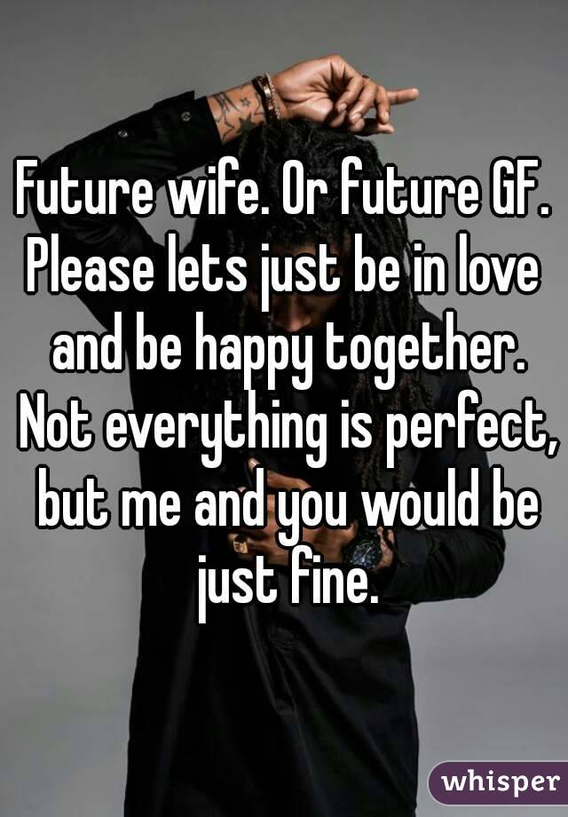 Future wife. Or future GF. Please lets just be in love and be happy together. Not everything is perfect, but me and you would be just fine.